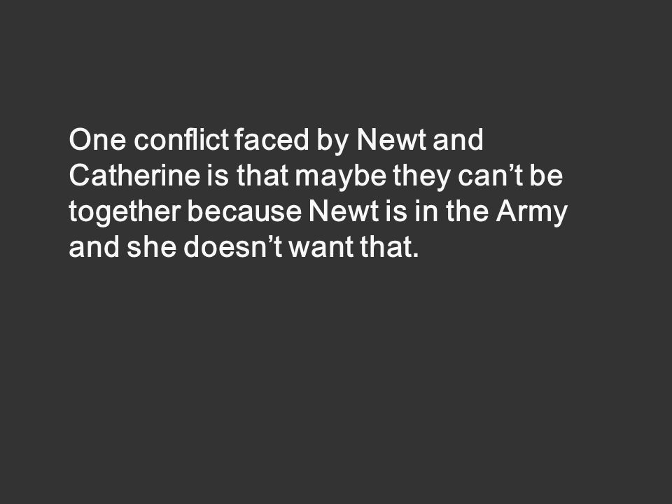 One conflict faced by Newt and Catherine is that maybe they can't be together because Newt is in the Army and she doesn't want that.