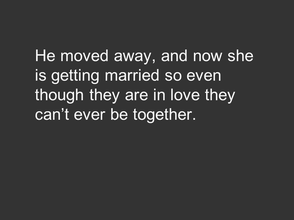 He moved away, and now she is getting married so even though they are in love they can't ever be together.