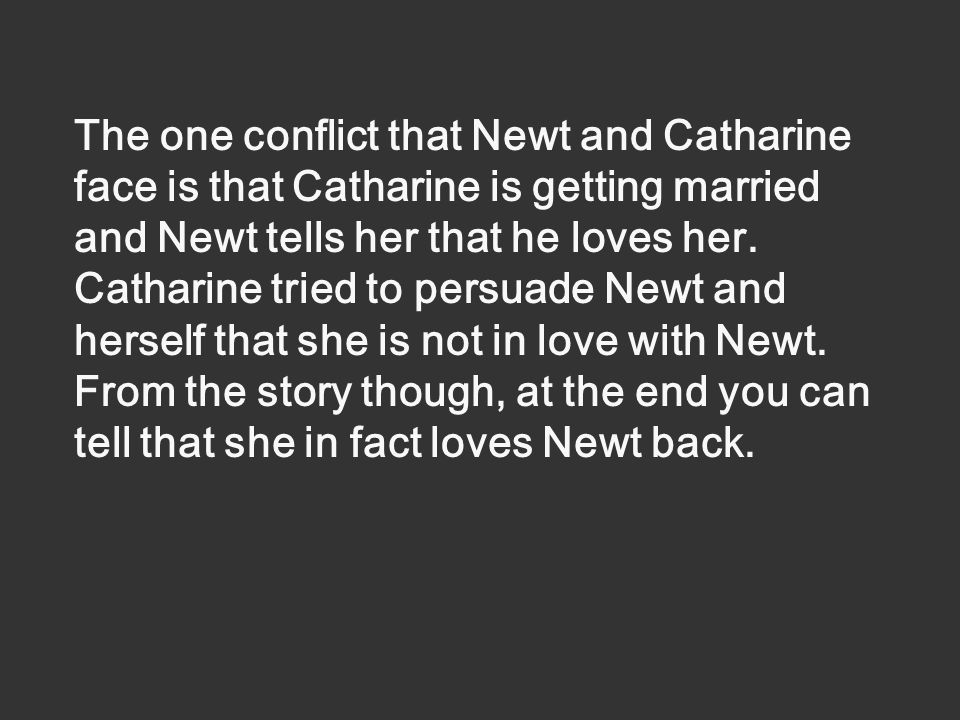 The one conflict that Newt and Catharine face is that Catharine is getting married and Newt tells her that he loves her.