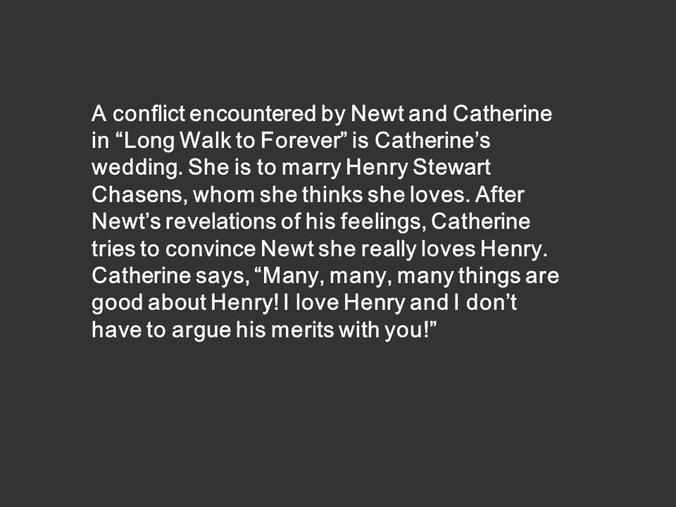 A conflict encountered by Newt and Catherine in Long Walk to Forever is Catherine's wedding.