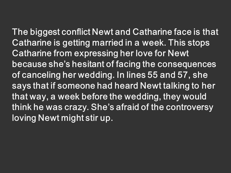 The biggest conflict Newt and Catharine face is that Catharine is getting married in a week.