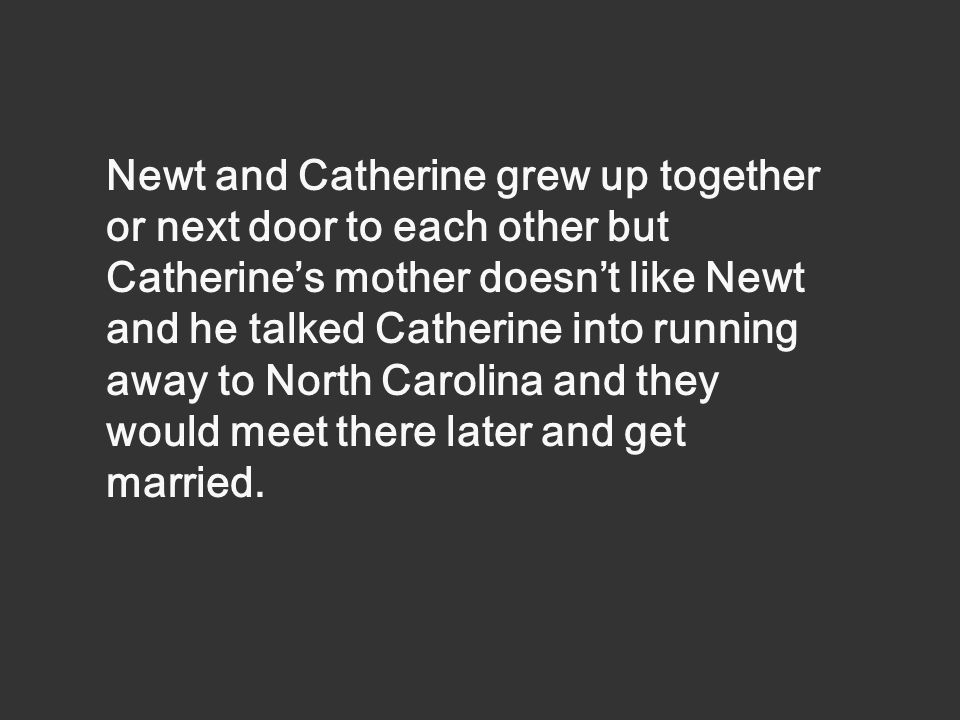 Newt and Catherine grew up together or next door to each other but Catherine's mother doesn't like Newt and he talked Catherine into running away to North Carolina and they would meet there later and get married.
