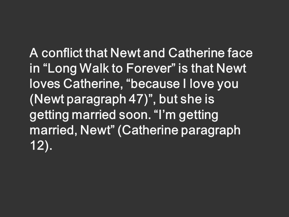 A conflict that Newt and Catherine face in Long Walk to Forever is that Newt loves Catherine, because I love you (Newt paragraph 47) , but she is getting married soon.