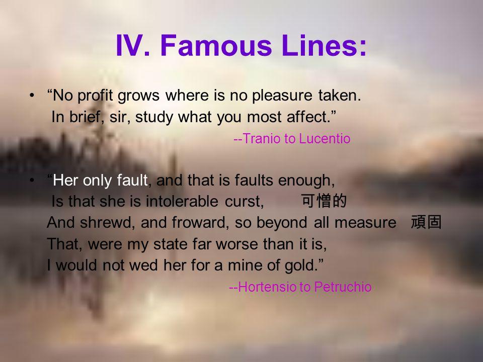 IV. Famous Lines: No profit grows where is no pleasure taken.