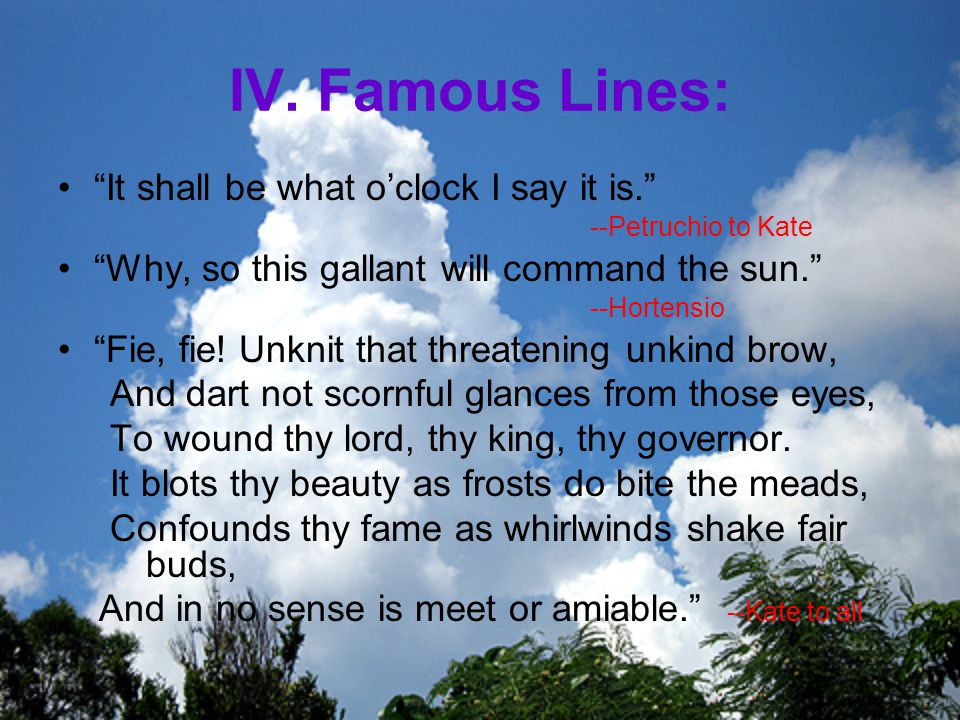 IV. Famous Lines: It shall be what o'clock I say it is. --Petruchio to Kate.