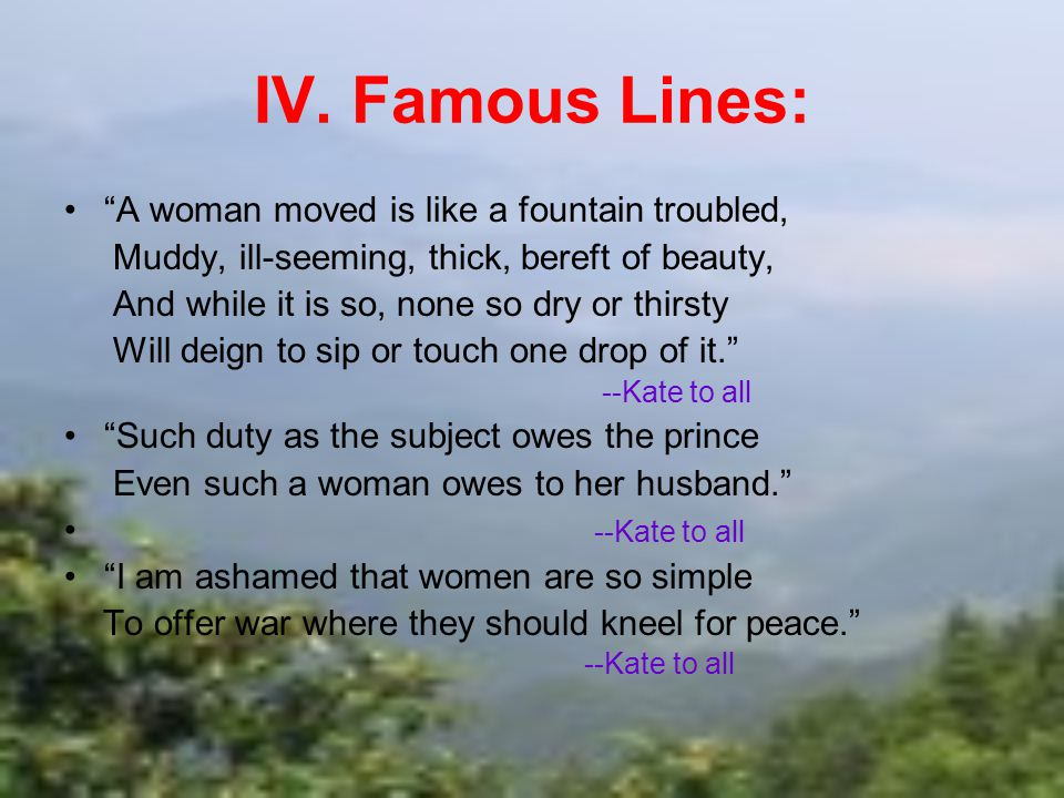 IV. Famous Lines: A woman moved is like a fountain troubled,