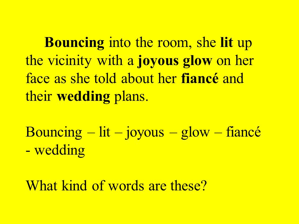 Bouncing into the room, she lit up the vicinity with a joyous glow on her face as she told about her fiancé and their wedding plans.