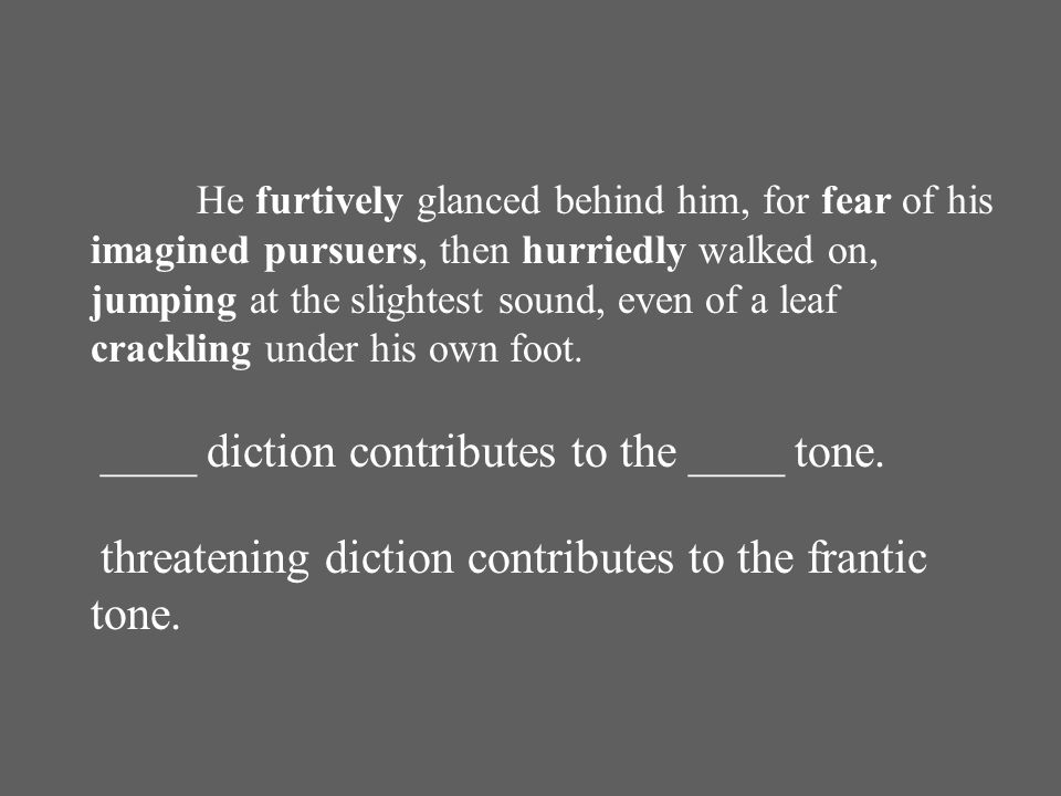 He furtively glanced behind him, for fear of his imagined pursuers, then hurriedly walked on, jumping at the slightest sound, even of a leaf crackling under his own foot.