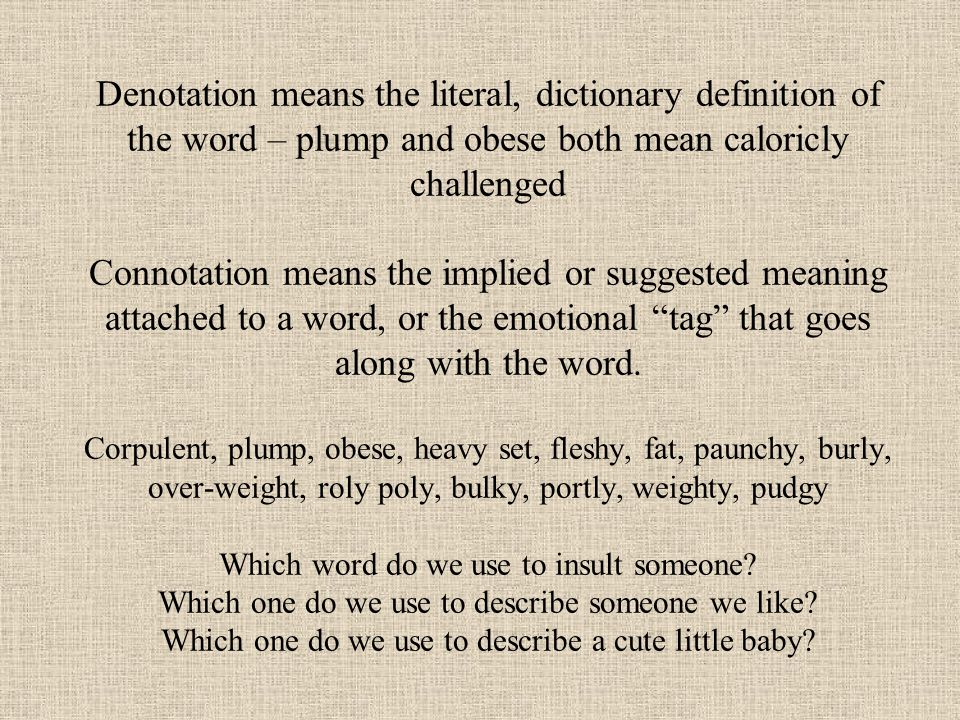 Denotation means the literal, dictionary definition of the word – plump and obese both mean caloricly challenged Connotation means the implied or suggested meaning attached to a word, or the emotional tag that goes along with the word.