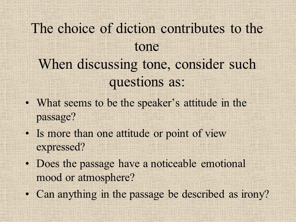 The choice of diction contributes to the tone When discussing tone, consider such questions as: