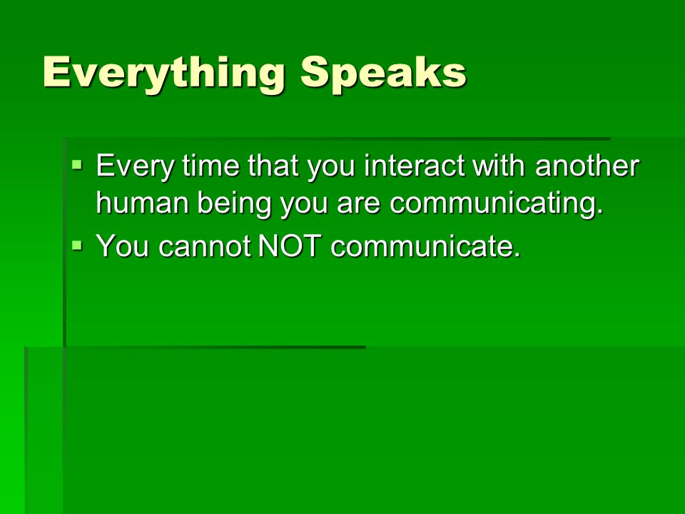 Everything Speaks Every time that you interact with another human being you are communicating.