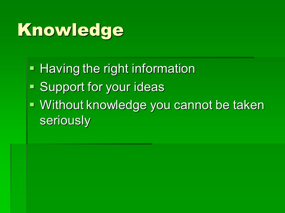 Knowledge Having the right information Support for your ideas