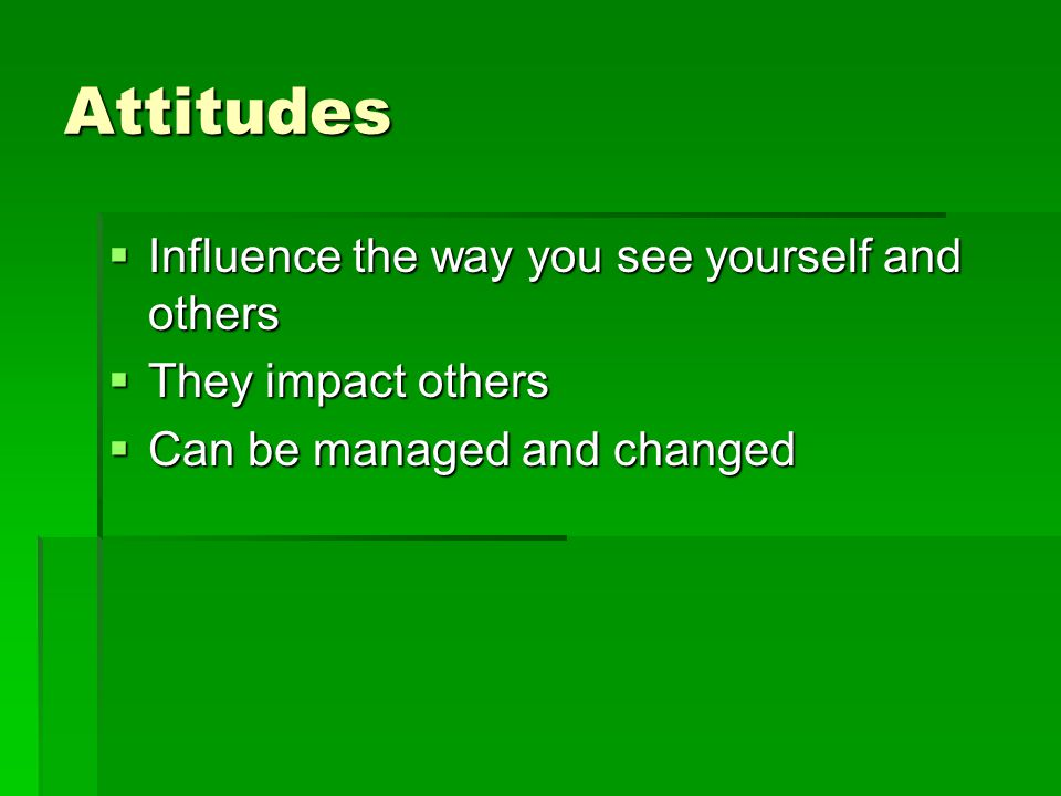 Attitudes Influence the way you see yourself and others