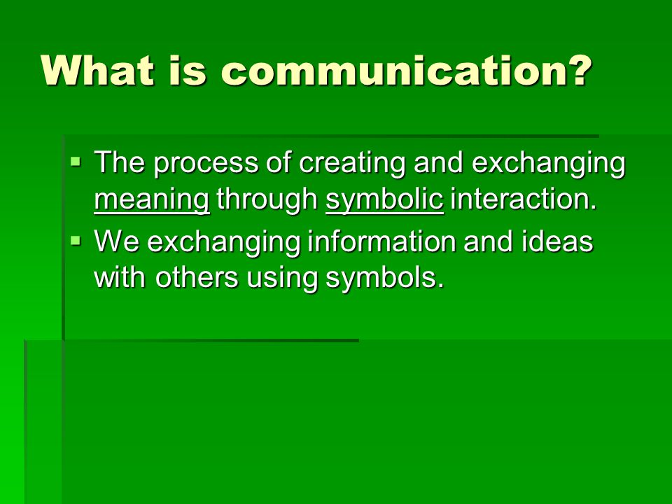 What is communication The process of creating and exchanging meaning through symbolic interaction.