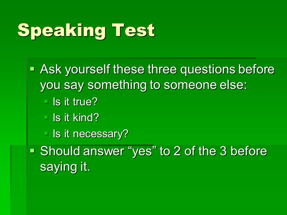 Speaking Test Ask yourself these three questions before you say something to someone else: Is it true