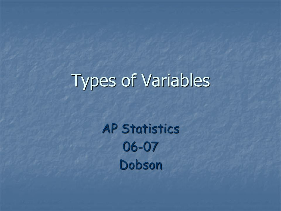Types of Variables AP Statistics 06-07 Dobson