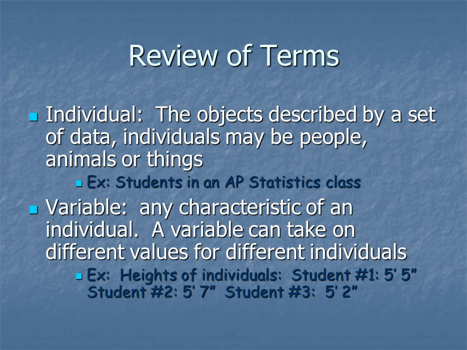 Review of Terms Individual: The objects described by a set of data, individuals may be people, animals or things.