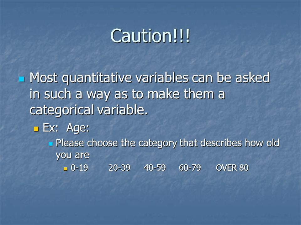 Caution!!! Most quantitative variables can be asked in such a way as to make them a categorical variable.
