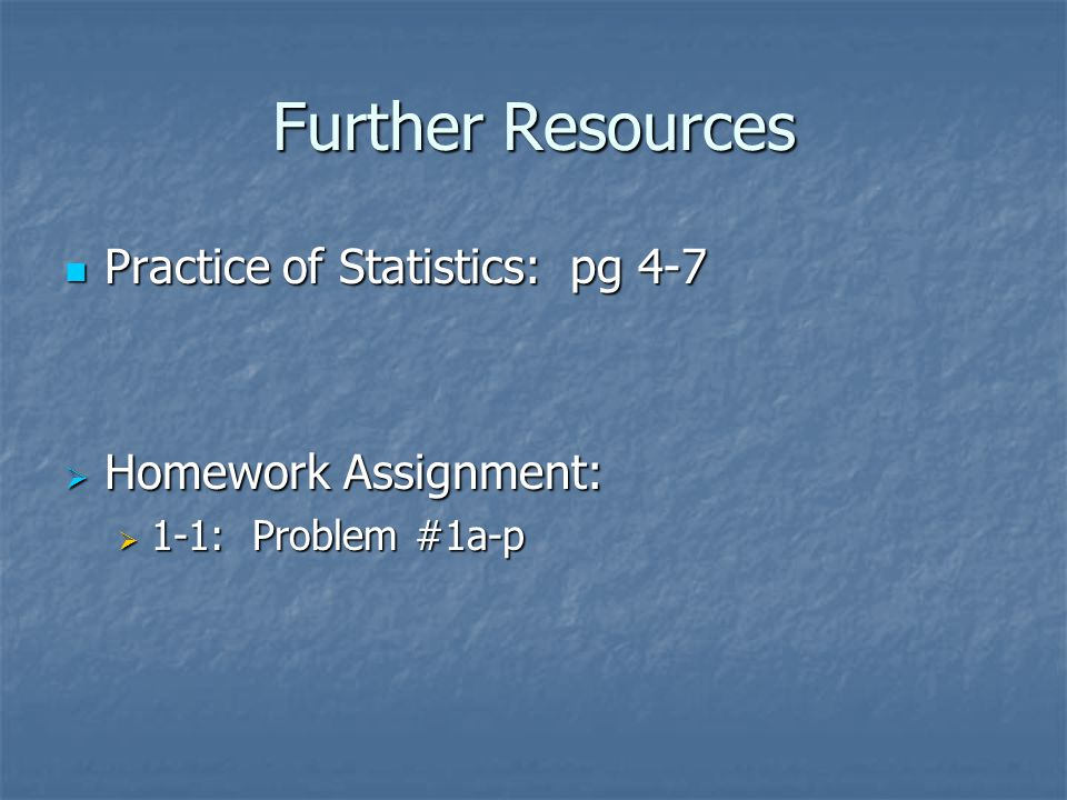 Further Resources Practice of Statistics: pg 4-7 Homework Assignment: