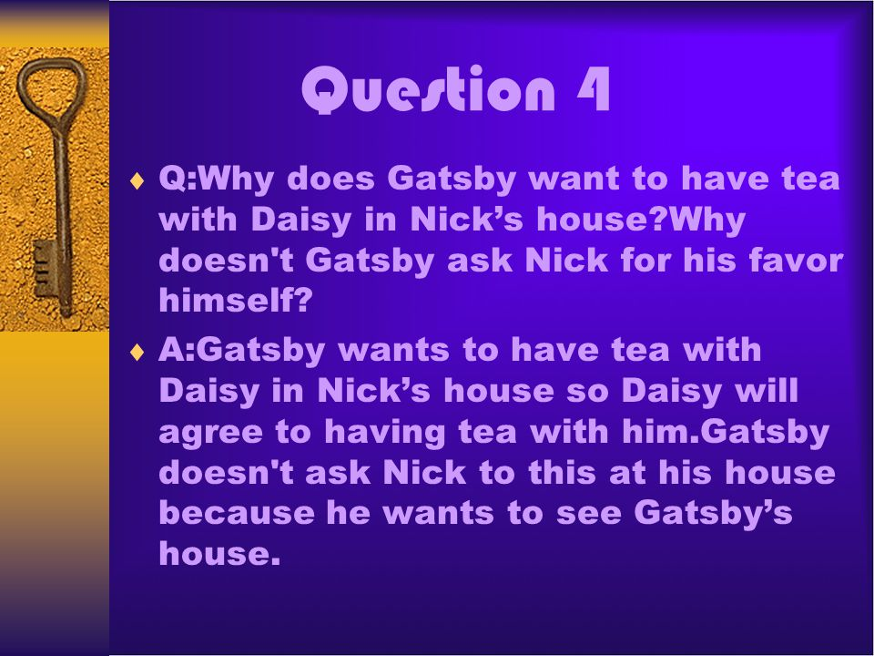 Question 4 Q:Why does Gatsby want to have tea with Daisy in Nick's house Why doesn t Gatsby ask Nick for his favor himself