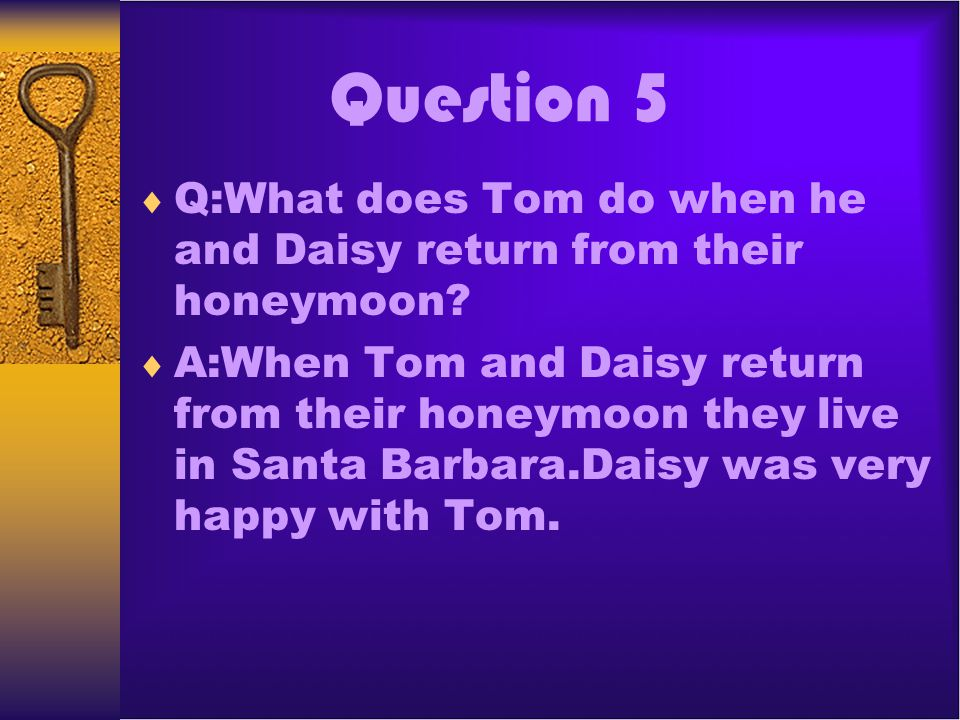 Question 5 Q:What does Tom do when he and Daisy return from their honeymoon