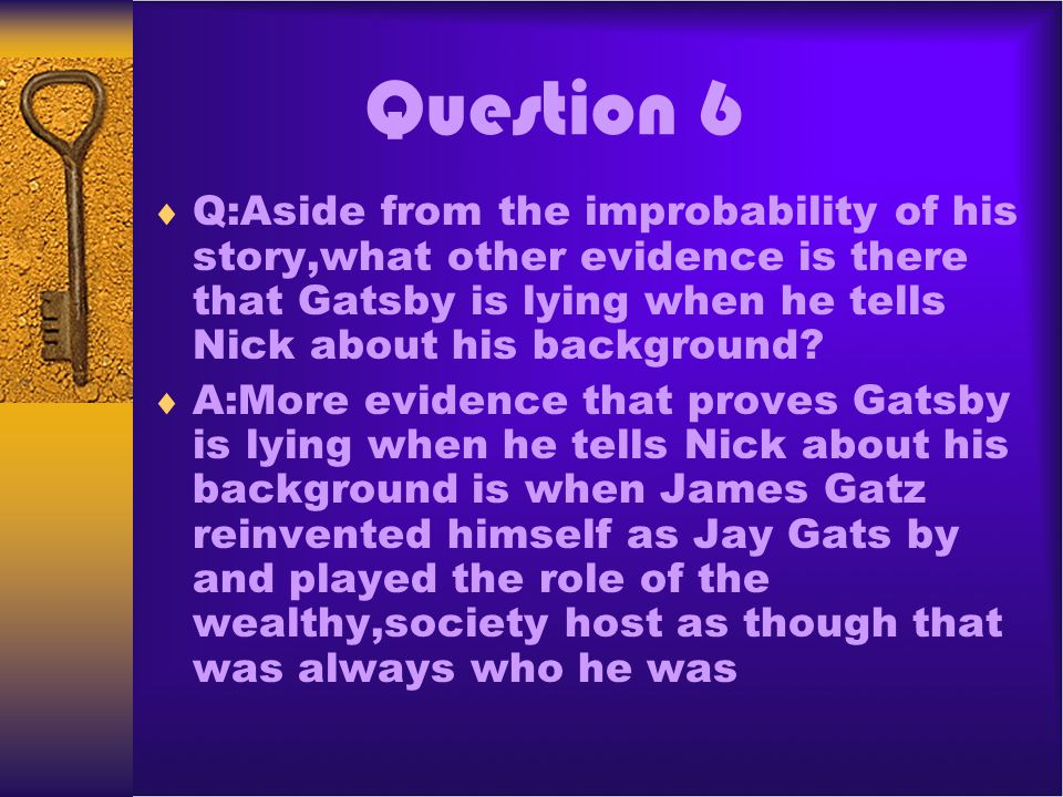 Question 6 Q:Aside from the improbability of his story,what other evidence is there that Gatsby is lying when he tells Nick about his background
