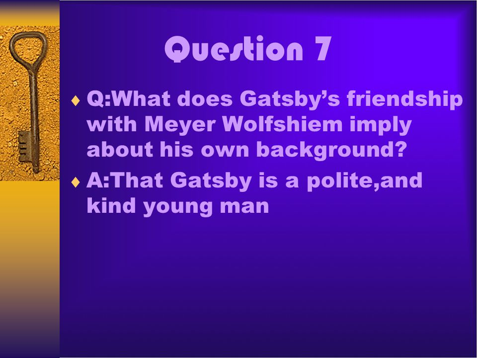 Question 7 Q:What does Gatsby's friendship with Meyer Wolfshiem imply about his own background.