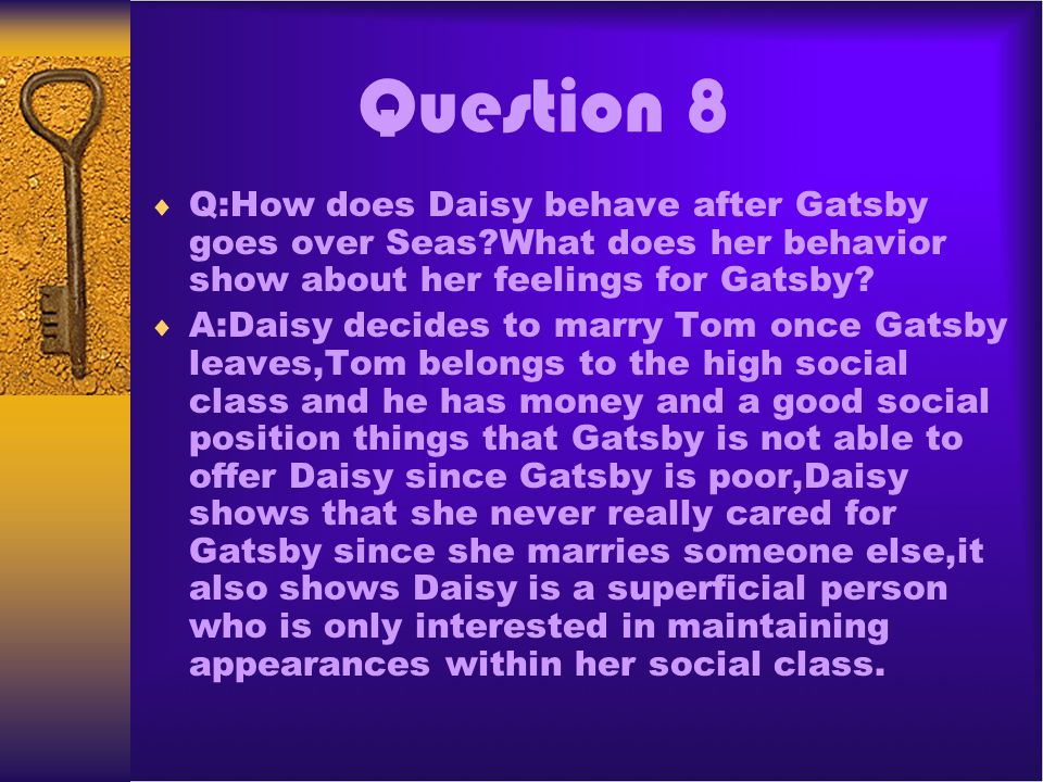 Question 8 Q:How does Daisy behave after Gatsby goes over Seas What does her behavior show about her feelings for Gatsby