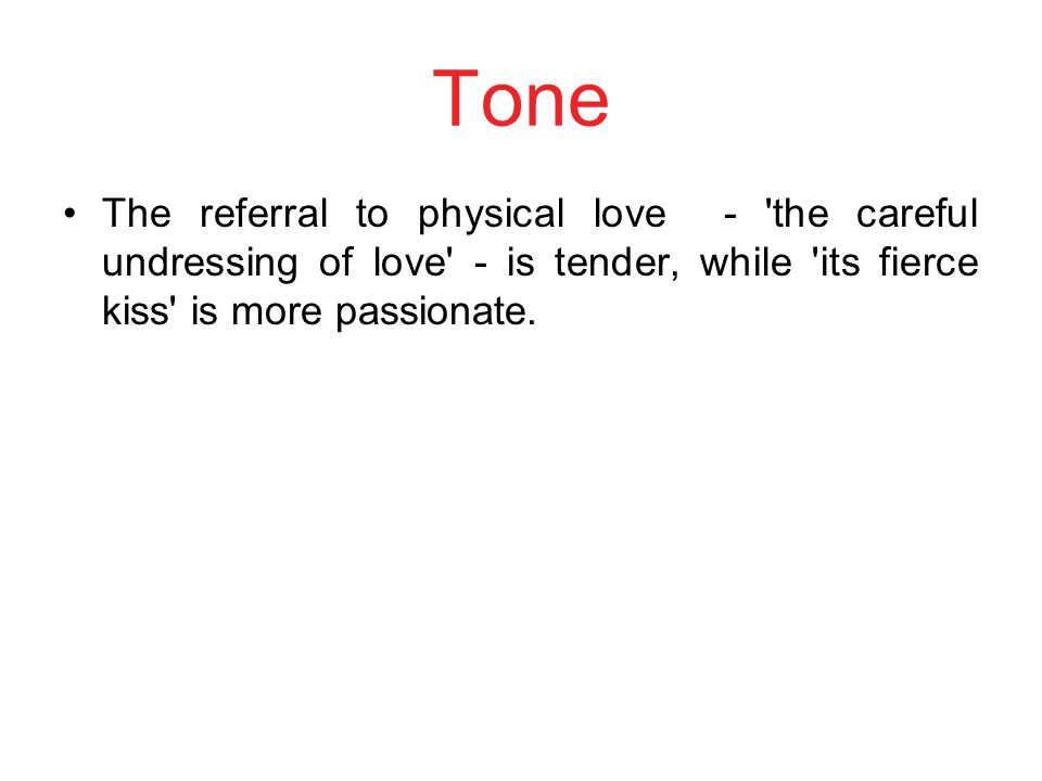 Tone The referral to physical love - the careful undressing of love - is tender, while its fierce kiss is more passionate.