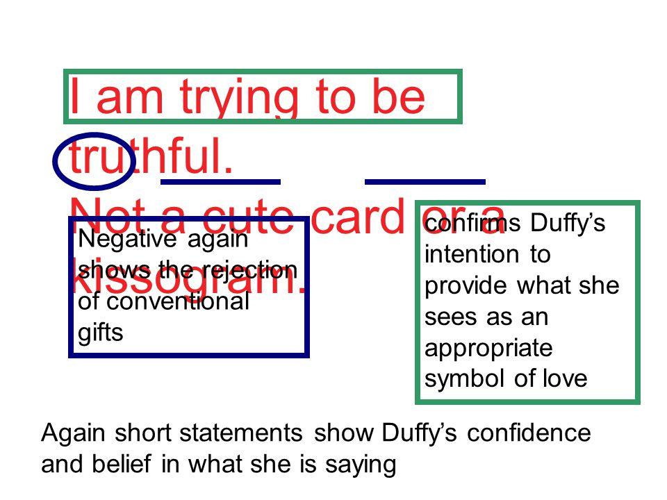 I am trying to be truthful. Not a cute card or a kissogram.