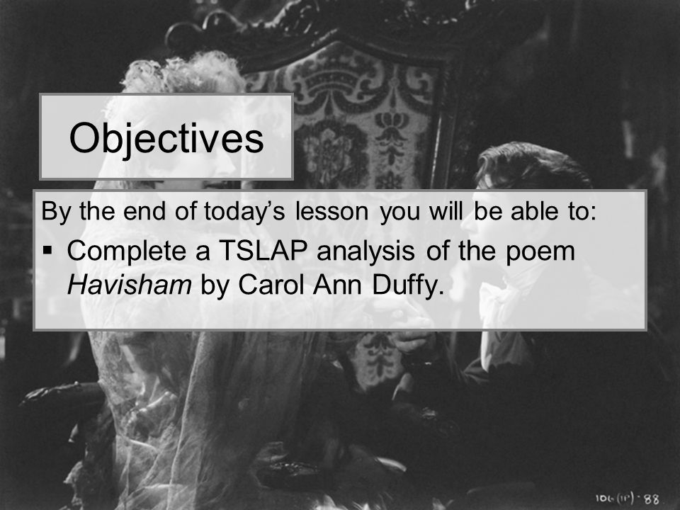 Objectives By the end of today's lesson you will be able to: Complete a TSLAP analysis of the poem Havisham by Carol Ann Duffy.