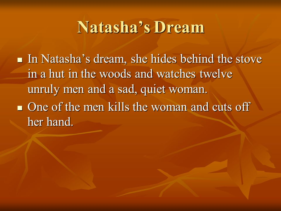 Natasha's Dream In Natasha's dream, she hides behind the stove in a hut in the woods and watches twelve unruly men and a sad, quiet woman.