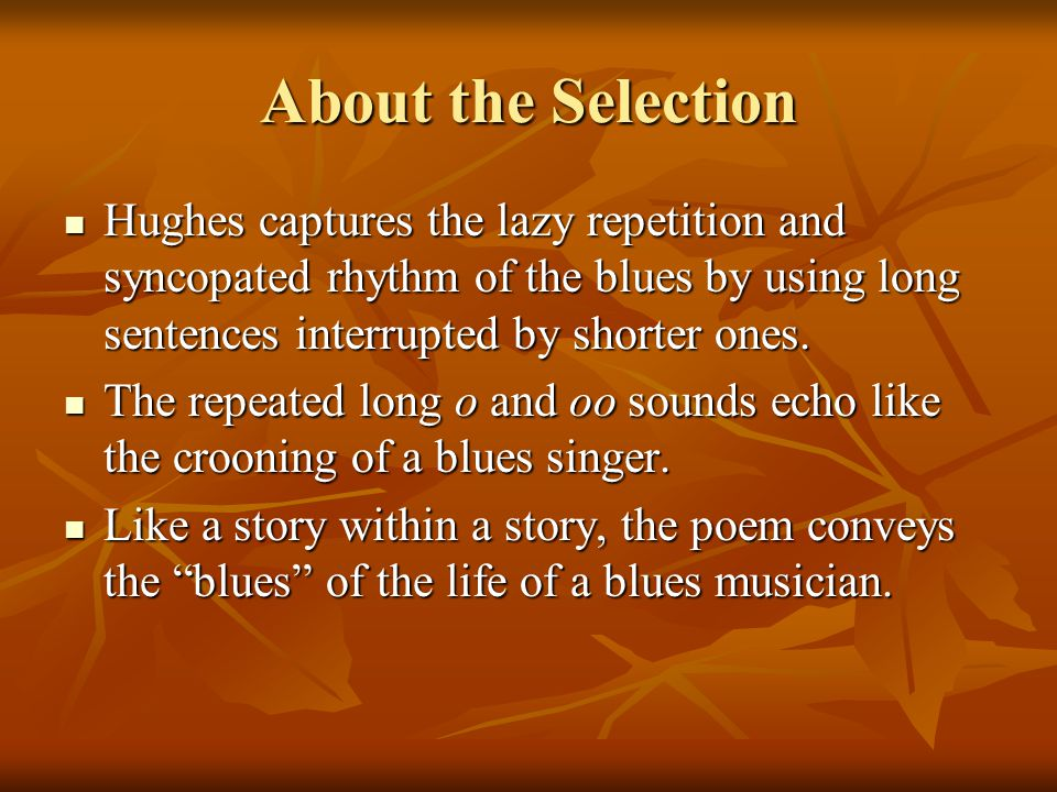 About the Selection Hughes captures the lazy repetition and syncopated rhythm of the blues by using long sentences interrupted by shorter ones.