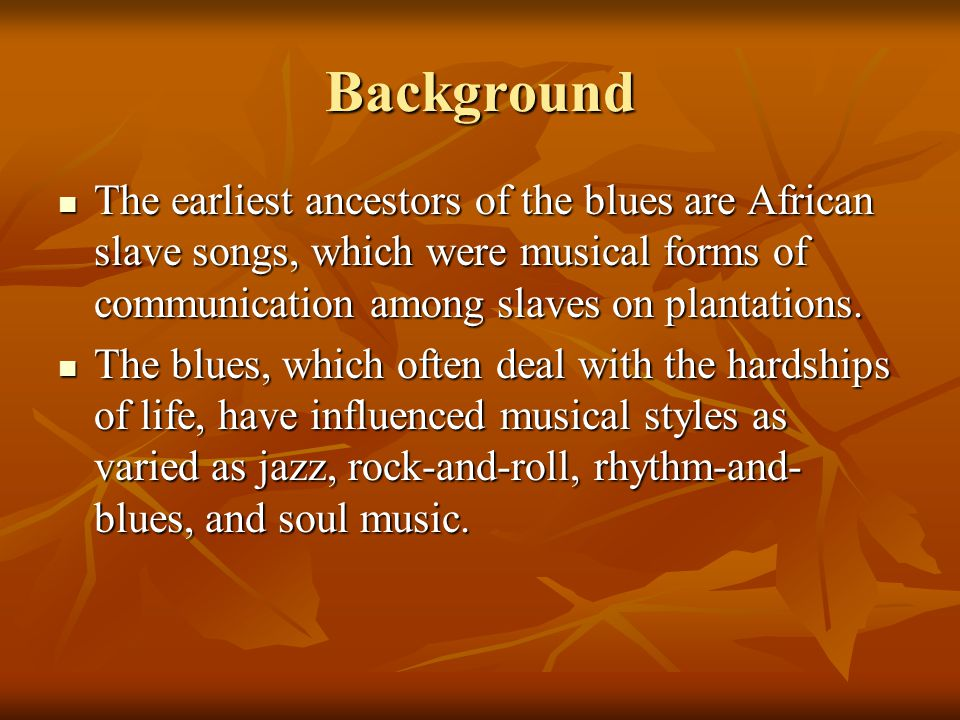Background The earliest ancestors of the blues are African slave songs, which were musical forms of communication among slaves on plantations.