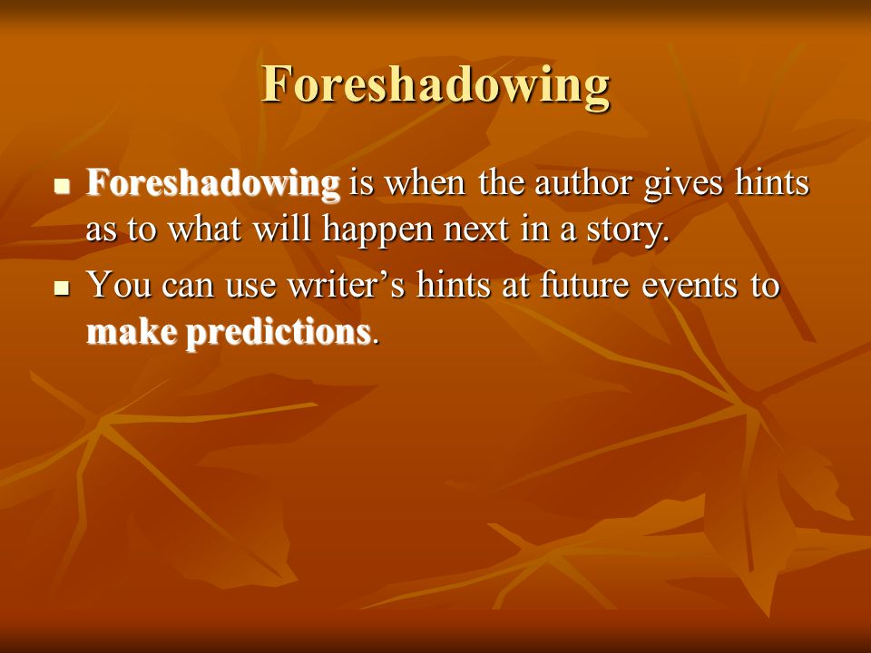 Foreshadowing Foreshadowing is when the author gives hints as to what will happen next in a story.