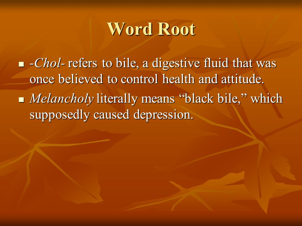 Word Root -Chol- refers to bile, a digestive fluid that was once believed to control health and attitude.