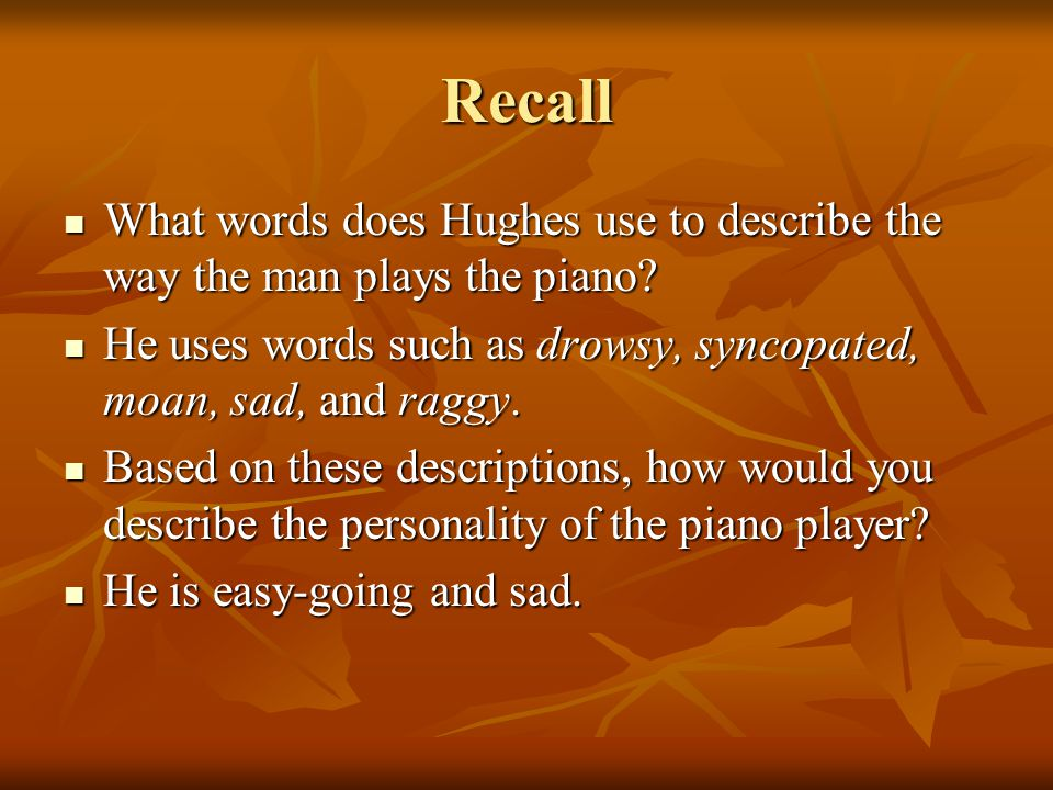 Recall What words does Hughes use to describe the way the man plays the piano He uses words such as drowsy, syncopated, moan, sad, and raggy.