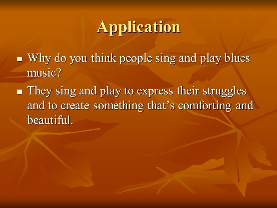Application Why do you think people sing and play blues music