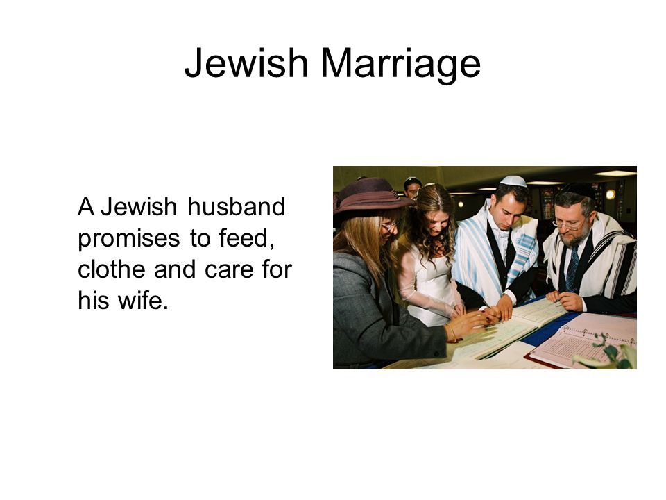 Jewish Marriage A Jewish husband promises to feed, clothe and care for his wife.