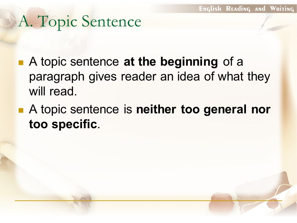 A. Topic Sentence A topic sentence at the beginning of a paragraph gives reader an idea of what they will read.