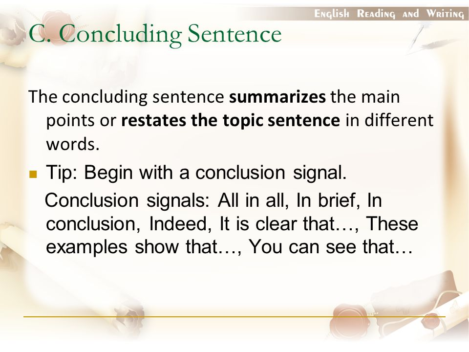 C. Concluding Sentence The concluding sentence summarizes the main points or restates the topic sentence in different words.