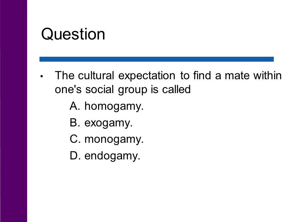 Question The cultural expectation to find a mate within one s social group is called. homogamy. exogamy.