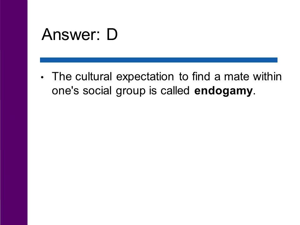 Answer: D The cultural expectation to find a mate within one s social group is called endogamy.