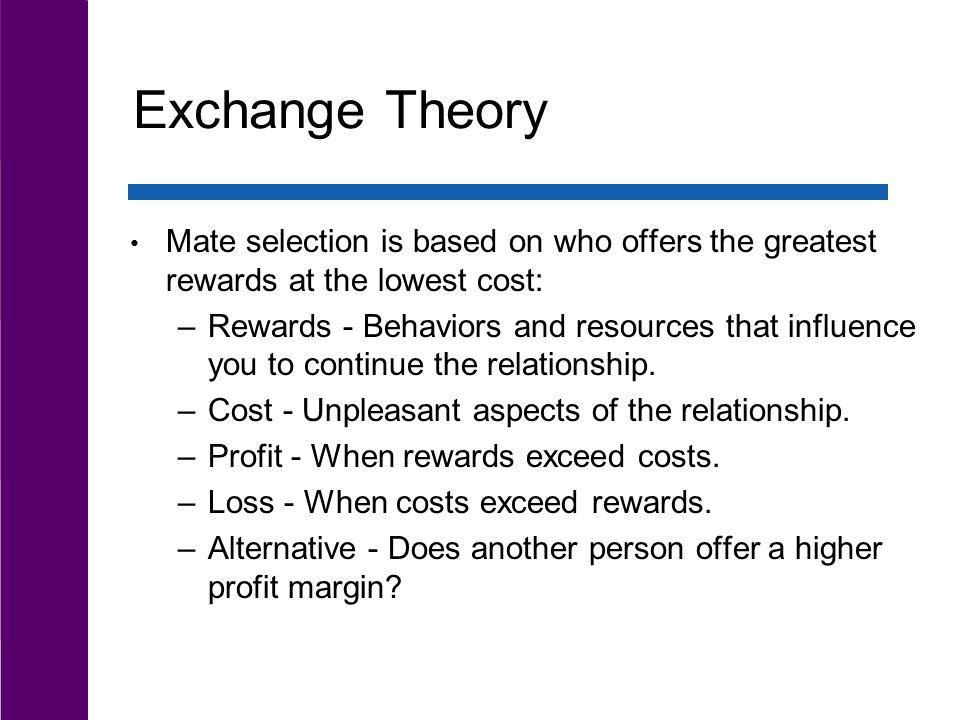 Exchange Theory Mate selection is based on who offers the greatest rewards at the lowest cost: