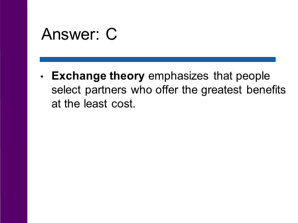 Answer: C Exchange theory emphasizes that people select partners who offer the greatest benefits at the least cost.