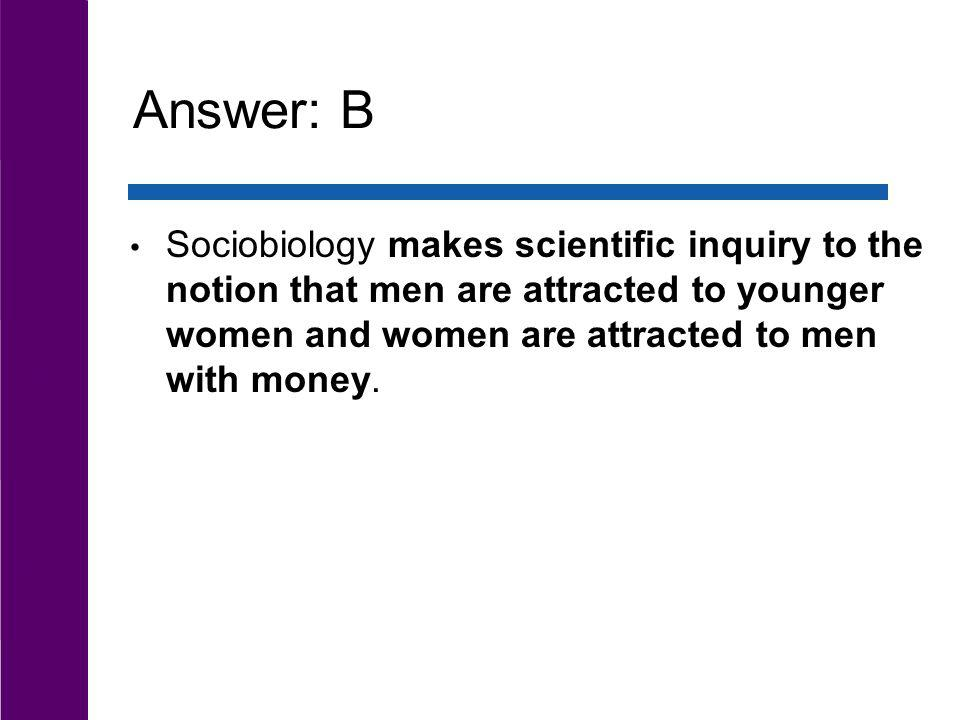 Answer: B Sociobiology makes scientific inquiry to the notion that men are attracted to younger women and women are attracted to men with money.