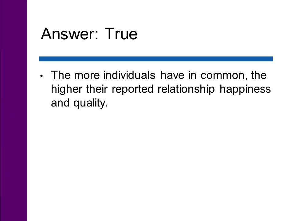 Answer: True The more individuals have in common, the higher their reported relationship happiness and quality.
