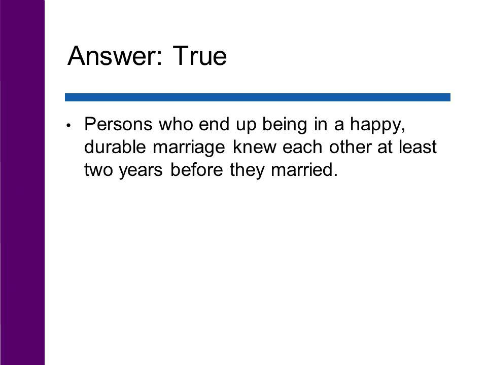 Answer: True Persons who end up being in a happy, durable marriage knew each other at least two years before they married.
