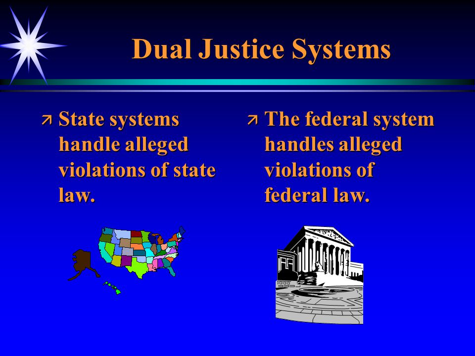 Dual Justice Systems State systems handle alleged violations of state law.