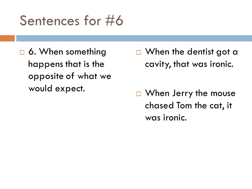 Sentences for #6 6. When something happens that is the opposite of what we would expect. When the dentist got a cavity, that was ironic.